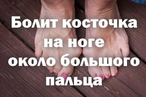 Болит косточка на ноге около большого пальца - что делать