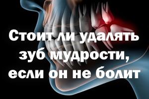 Стоит ли удалять зуб мудрости, если он не беспокоит